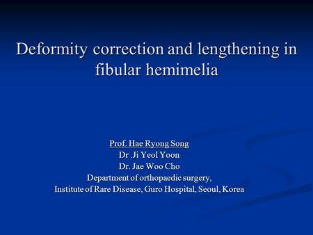 Deformity correction and lengthening in fibular hemimelia HR Song, MD Department of Orthopedic Surgery, Guro Hospital Korea University College of Medicine,