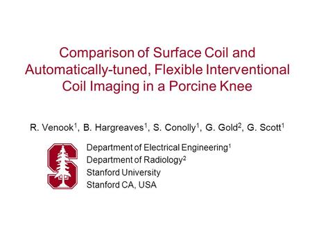 Comparison of Surface Coil and Automatically-tuned, Flexible Interventional Coil Imaging in a Porcine Knee R. Venook 1, B. Hargreaves 1, S. Conolly 1,