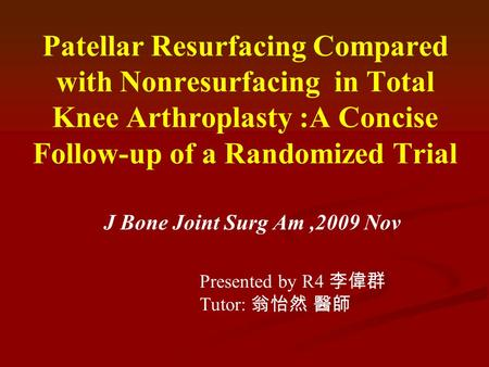 Patellar Resurfacing Compared with Nonresurfacing in Total Knee Arthroplasty :A Concise Follow-up of a Randomized Trial J Bone Joint Surg Am,2009 Nov Presented.