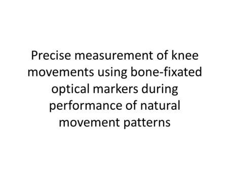 Precise measurement of knee movements using bone-fixated optical markers during performance of natural movement patterns.