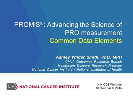 PROMIS ® : Advancing the Science of PRO measurement Common Data Elements NIH CDE Webinar September 8, 2015 Ashley Wilder Smith, PhD, MPH Chief, Outcomes.