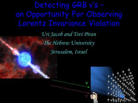 Detecting GRB ν's – an Opportunity For Observing Lorentz Invariance Violation Uri Jacob and Tsvi Piran The Hebrew University Jerusalem, Israel ν γ.