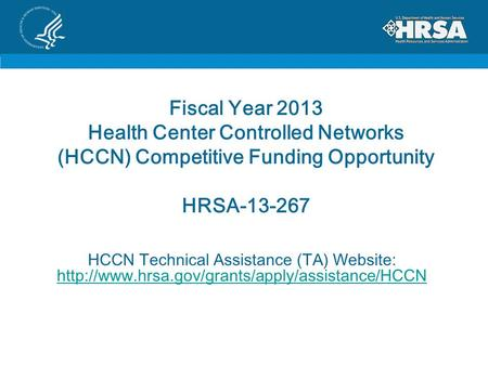 Fiscal Year 2013 Health Center Controlled Networks (HCCN) Competitive Funding Opportunity HRSA-13-267 HCCN Technical Assistance (TA) Website: