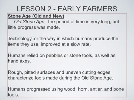 LESSON 2 - EARLY FARMERS Stone Age (Old and New) Old Stone Age: The period of time is very long, but little progress was made. Technology, or the way in.