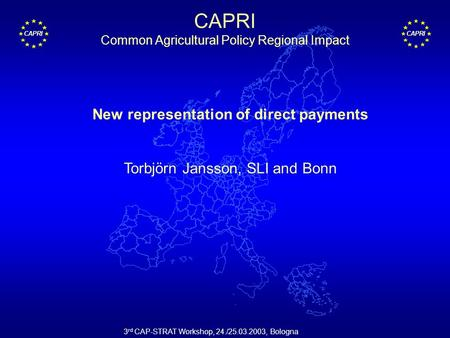 CAPRI 3 rd CAP-STRAT Workshop, 24./25.03.2003, Bologna New representation of direct payments Torbjörn Jansson, SLI and Bonn CAPRI Common Agricultural Policy.