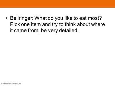 © 2014 Pearson Education, Inc. Bellringer: What do you like to eat most? Pick one item and try to think about where it came from, be very detailed.