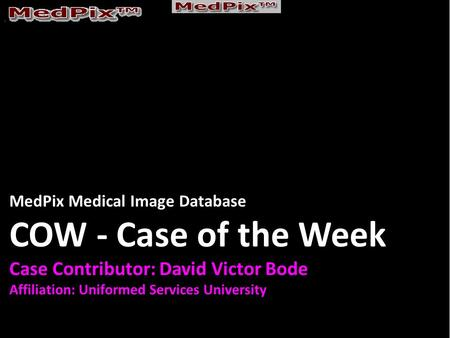 MedPix Medical Image Database COW - Case of the Week Case Contributor: David Victor Bode Affiliation: Uniformed Services University.