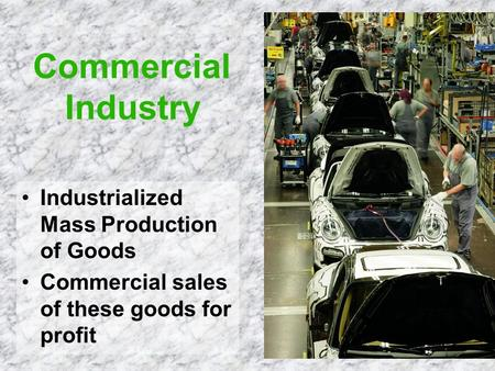 Commercial Industry Industrialized Mass Production of Goods Commercial sales of these goods for profit.