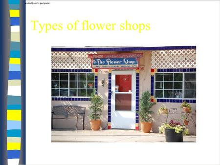 Types of flower shops Full Service/Traditional nMnMost common type n Wn Wide variety of products: – F– Fresh flowers –B–Blooming plants –B–Balloons –N–Novelty.