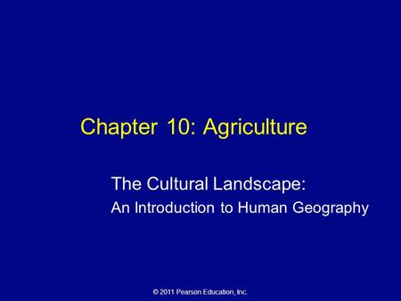 © 2011 Pearson Education, Inc. Chapter 10: Agriculture The Cultural Landscape: An Introduction to Human Geography.