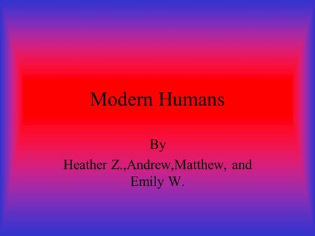 Modern Humans By Heather Z.,Andrew,Matthew, and Emily W.