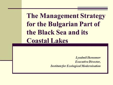 The Management Strategy for the Bulgarian Part of the Black Sea and its Coastal Lakes Lyudmil Ikonomov Executive Director, Institute for Ecological Modernisation.