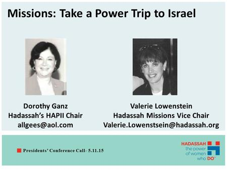 Missions: Take a Power Trip to Israel Presidents' Conference Call- 5.11.15 Dorothy Ganz Hadassah's HAPII Chair Valerie Lowenstein Hadassah.