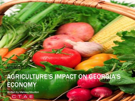 MSAGED 7-2 Written by Melissa Moulton.  Food and fiber production and processing are key components of Georgia's economy.  Georgia farmers produce a.