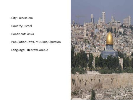 City: Jerusalem Country: Israel Continent: Assia Population: Jews, Muslims, Christion Language: Hebrew. Arabic.