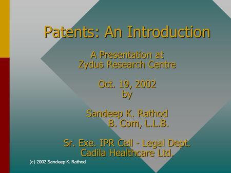 (c) 2002 Sandeep K. Rathod Patents: An Introduction A Presentation at Zydus Research Centre Oct. 19, 2002 by Sandeep K. Rathod B. Com, L.L.B. Sr. Exe.