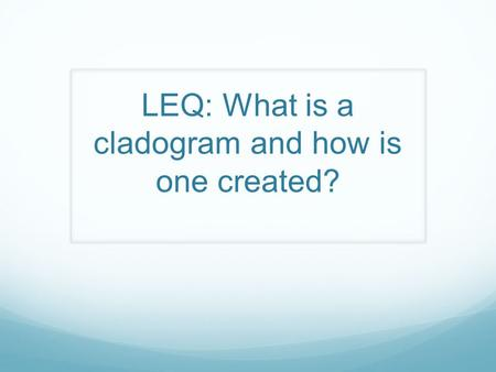 LEQ: What is a cladogram and how is one created?.