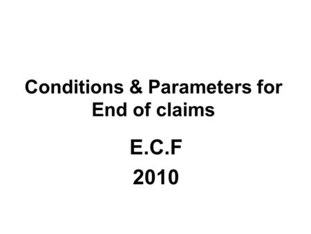 Conditions & Parameters for End of claims E.C.F 2010.