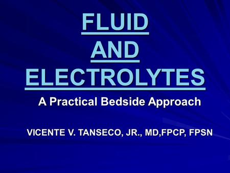 FLUID AND ELECTROLYTES A Practical Bedside Approach VICENTE V. TANSECO, JR., MD,FPCP, FPSN.