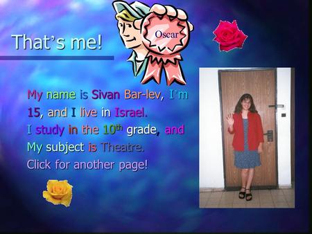 That ' s me! My name is Sivan Bar-lev, I ' m 15, and I live in Israel. I study in the 10 th grade, and My subject is Theatre. Click for another page!