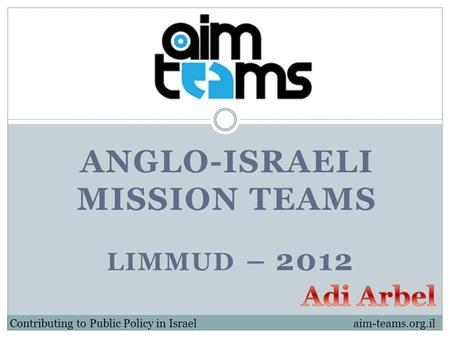 ANGLO-ISRAELI MISSION TEAMS Contributing to Public Policy in Israel LIMMUD – 2012 aim-teams.org.il.