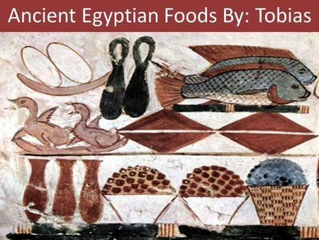 Ancient Egyptian Foods By: Tobias. Main diet consisted of bread and beer.
