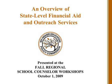 An Overview of State-Level Financial Aid and Outreach Services Presented at the FALL REGIONAL SCHOOL COUNSELOR WORKSHOPS October 1, 2009.