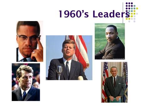 1960's Leaders. John F. Kennedy – President of the U.S. Was a Representative then a Senator from Massachusetts. Elected president in 1960. He was the.