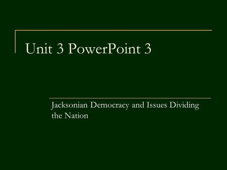 Unit 3 PowerPoint 3 Jacksonian Democracy and Issues Dividing the Nation.