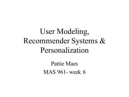 User Modeling, Recommender Systems & Personalization Pattie Maes MAS 961- week 6.