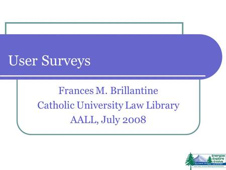User Surveys Frances M. Brillantine Catholic University Law Library AALL, July 2008.