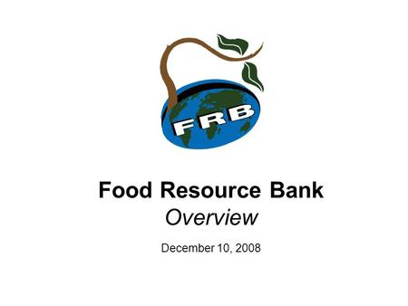 Food Resource Bank Overview December 10, 2008. Mission Statement A Christian Response to World Hunger. Foods Resource Bank (FRB) is a Christian, non-government,