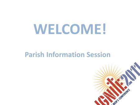 WELCOME! Parish Information Session. Agenda IGNITE 2011: review of the conference Where How to register Q&A Close.