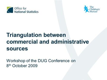 Triangulation between commercial and administrative sources Workshop of the DUG Conference on 8 th October 2009.
