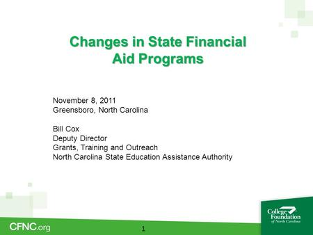 Changes in State Financial Aid Programs 1 November 8, 2011 Greensboro, North Carolina Bill Cox Deputy Director Grants, Training and Outreach North Carolina.