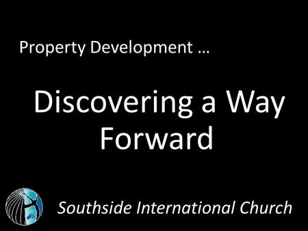 Southside International Church Property Development … Discovering a Way Forward.
