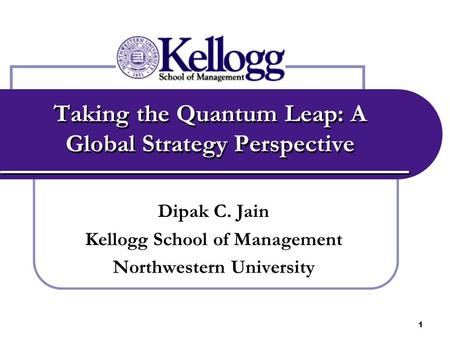1 Taking the Quantum Leap: A Global Strategy Perspective Dipak C. Jain Kellogg School of Management Northwestern University.