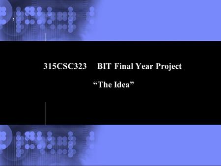 "© 2002 IBM Corporation 1 315CSC323 BIT Final Year Project ""The Idea"""