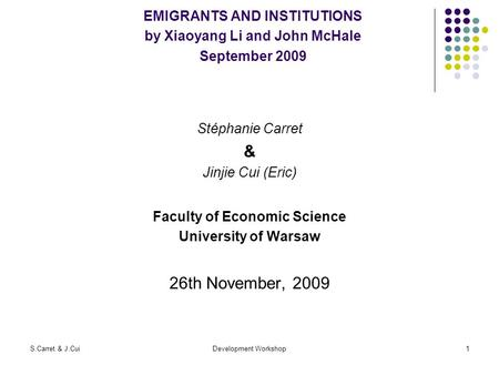 S.Carret & J.CuiDevelopment Workshop1 EMIGRANTS AND INSTITUTIONS by Xiaoyang Li and John McHale September 2009 Stéphanie Carret & Jinjie Cui (Eric) Faculty.