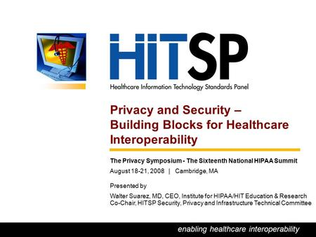 0 enabling healthcare interoperability Privacy and Security – Building Blocks for Healthcare Interoperability The Privacy Symposium - The Sixteenth National.