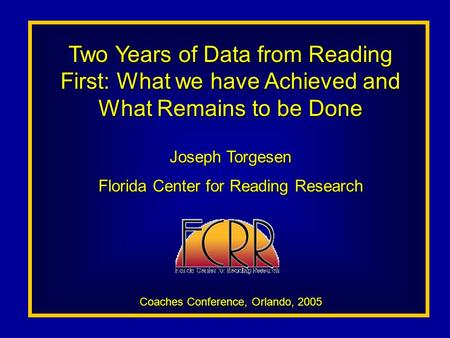 Two Years of Data from Reading First: What we have Achieved and What Remains to be Done Joseph Torgesen Florida Center for Reading Research Coaches Conference,