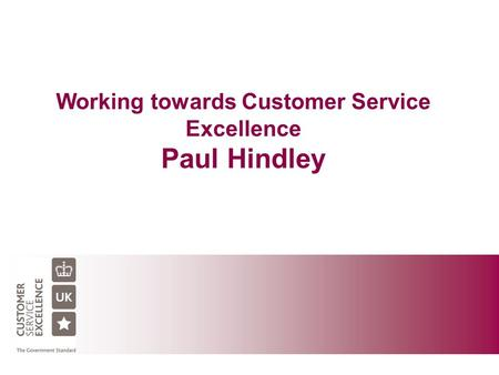 Working towards Customer Service Excellence Paul Hindley.
