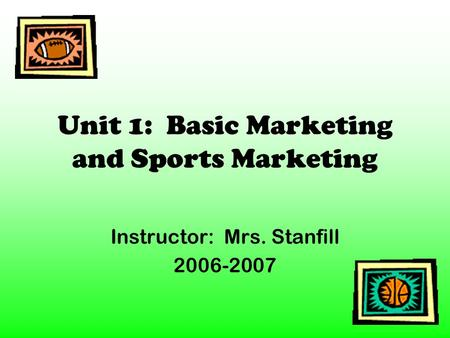Unit 1: Basic Marketing and Sports Marketing Instructor: Mrs. Stanfill 2006-2007.