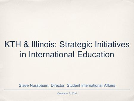 December 9, 2010 KTH & Illinois: Strategic Initiatives in International Education Steve Nussbaum, Director, Student International Affairs.