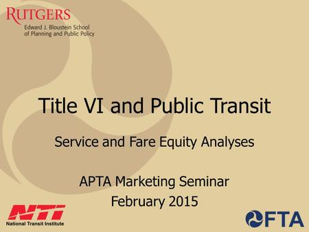 Title VI and Public Transit Service and Fare Equity Analyses APTA Marketing Seminar February 2015.