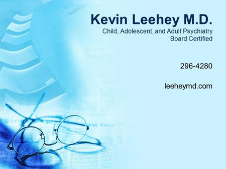Kevin Leehey M.D. Child, Adolescent, and Adult Psychiatry Board Certified 296-4280 leeheymd.com.