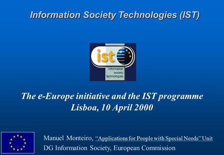 "The e -Europe initiative and the IST programme Lisboa, 10 April 2000 Information Society Technologies (IST) Manuel Monteiro, ""Applications for People with."