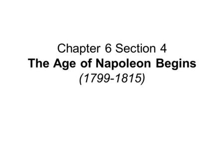 Chapter 6 Section 4 The Age of Napoleon Begins (1799-1815)
