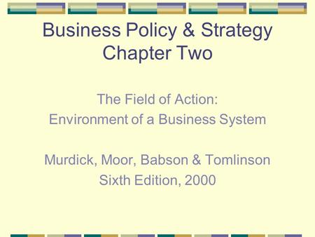 Business Policy & Strategy Chapter Two The Field of Action: Environment of a Business System Murdick, Moor, Babson & Tomlinson Sixth Edition, 2000.