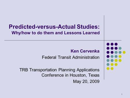 1 Predicted-versus-Actual Studies: Why/how to do them and Lessons Learned Ken Cervenka Federal Transit Administration TRB Transportation Planning Applications.